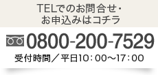 TELでのお問合せ・お申込みはコチラ0800-200-7529